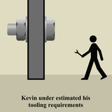 Kevin under estimated his correct tooling requirements poster
