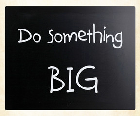 """Do something big"" handwritten with white chalk on a blackboard"