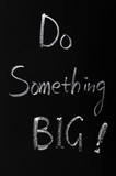Chalk writing of Do something BIG