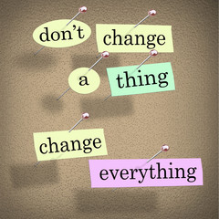 Dont Change a Thing Change Everything Advice Saying