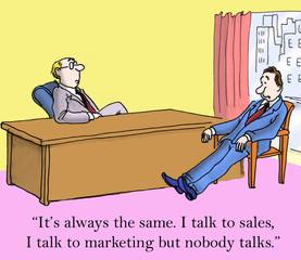 I talk to sales and I talk to marketing