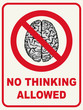 No Thinking Allowed - humorous sign, concept.