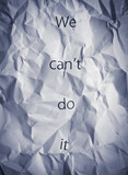 Crumpled paper with words We can't do it. Motivation concept