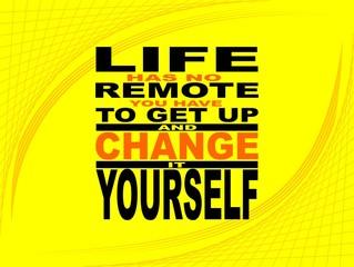 Life has no remote - motivational phrase