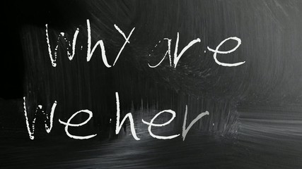 """why are we here"" handwritten with white chalk on a blackboard"