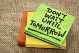 do not wait until tomorrow