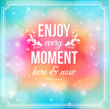 Enjoy every moment here and now. Motivating poster.