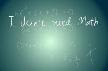 School Blackboard with I don t need math Message
