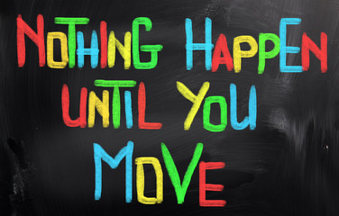Nothing Happen Until You Move Concept