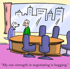 My one strength in negotiating is begging