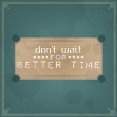 Don't wait for better time