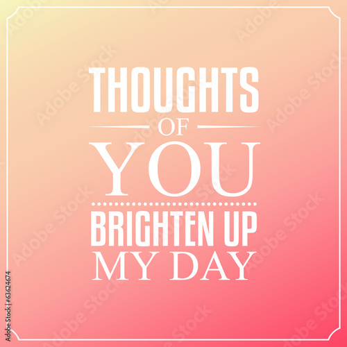 Thoughts of you brighten up my day, Quotes Typography Background - 63624674