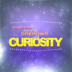 Replace fear with curiosity