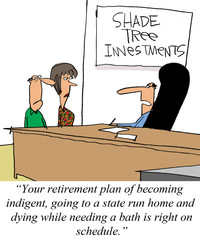"""Your retirement plan of becoming indigent... on schedule."""