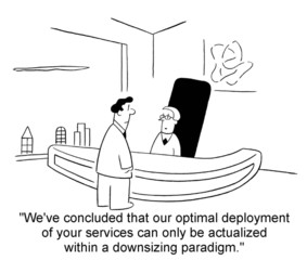 """... optimal deployment of your services... downsizing..."""