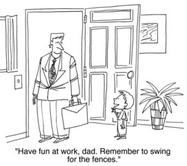 """Have fun at work...remember to swing for the fences."""