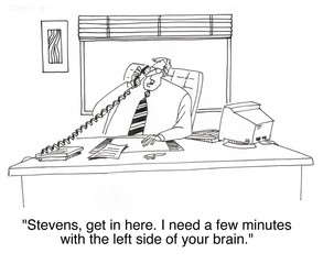 """...I need a few minutes with the left side of your brain."""