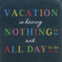 Vacation is having Nothing to do and All Day to do it in