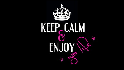 Keep Calm and enjoy ya life!