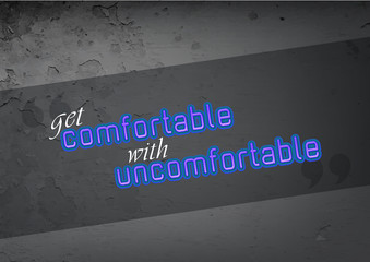 Get comnfortable with uncomfortable