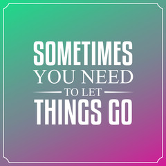 Sometimes you need to let things go. Quotes Typography