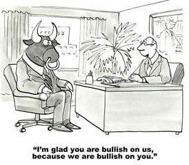 """I'm glad you are bullish on us, because we are bullish on you."""