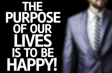 The Purpose of Our Lives is To Be Happy written on a board