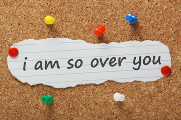 The phrase I am so over you on a cork notice board