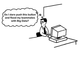 'Do I dare... flood my teammates with Big Data?'