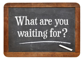What are waiting for?