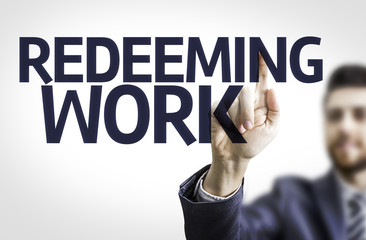 Business man pointing the text: Redeeming Work