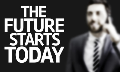 Business man with the text The Future Starts Today