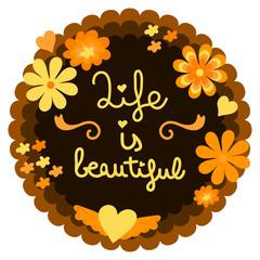 Life is beautiful, floral design. Handmade