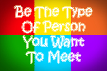 Be The Type Of Person You Want To Meet Concept
