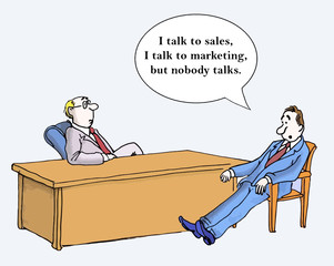 """I talk to sales and marketing but nobody talks."""