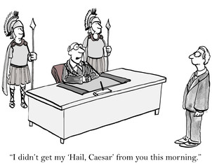 """I didn't get my 'Hail, Caesar' from you this morning."""