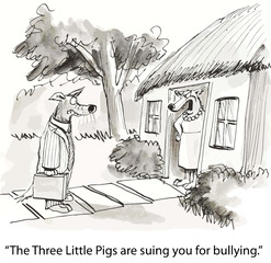 """The Three Little Pigs are suing you for bullying."""