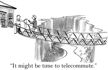 """It might be time to telecommute."""