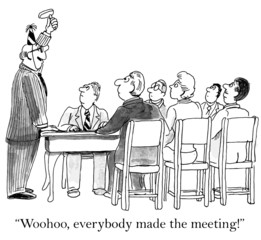 """Woohoo, everybody made the meeting!"""