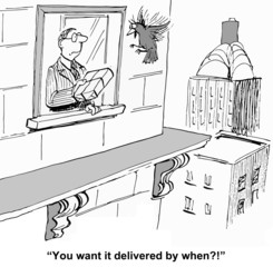 """""""You want it delivered by when!?"""""""