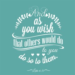 And as you wish that others would do to you, do so to them.