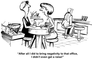 """...bring negativity to that office, I didn't even get a raise."""