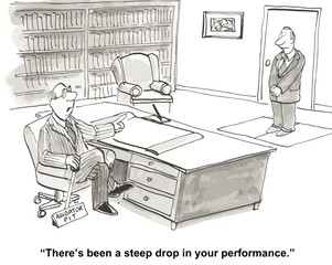 """There's been a steep drop in your performance."""