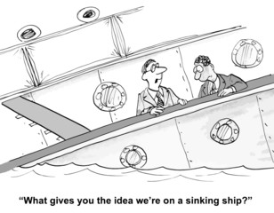 """What gives you the idea we're on a sinking ship."""