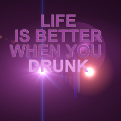 LIFE IS BETER WHEN YOU DRUNK