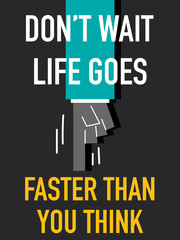 Words DON'T WAIT LIFE GOES FASTER THAN YOU THINK