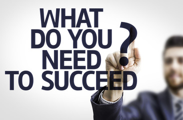 Business man pointing the text: What Do You Need to Succeed?