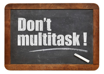 Do not multitask!