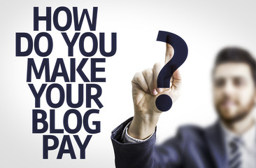 Business man pointing: How Do You Make Your Blog Pay?