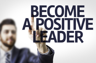 Business man pointing the text: Become a Positive Leader
